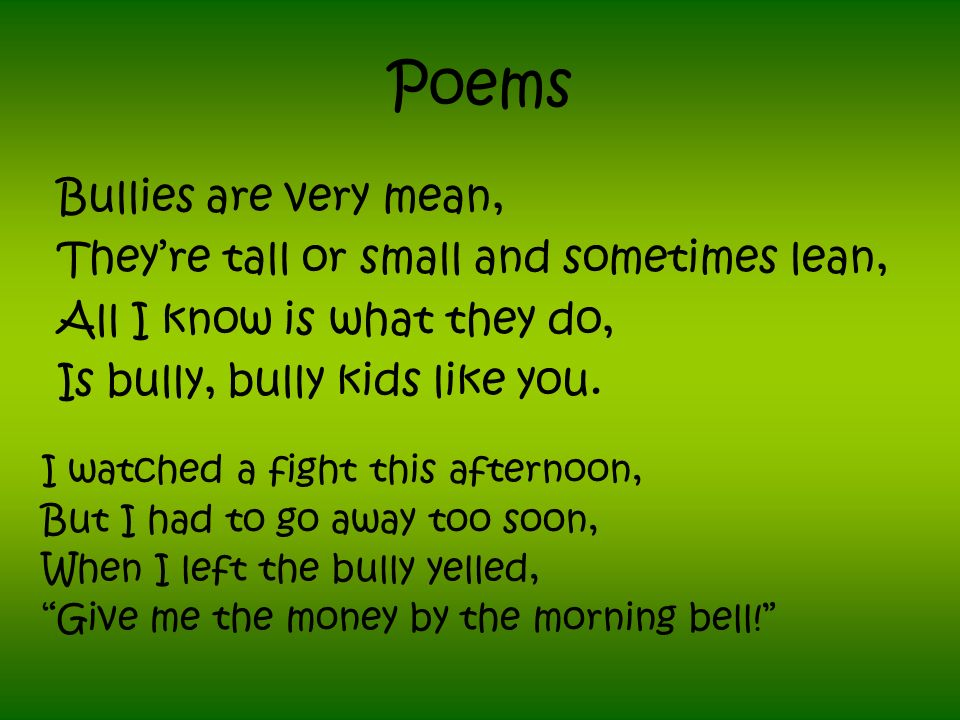 Poems Bullies are very mean, Theyre tall or small and sometimes lean, All I know is what they do, Is bully, bully kids like you.