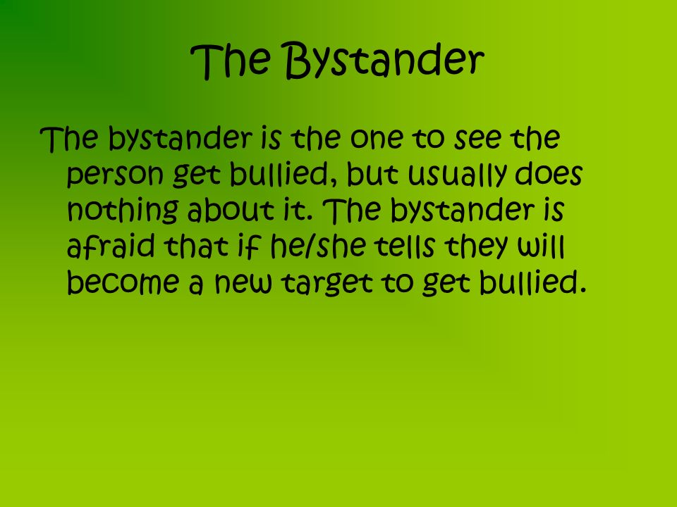 The Bystander The bystander is the one to see the person get bullied, but usually does nothing about it.