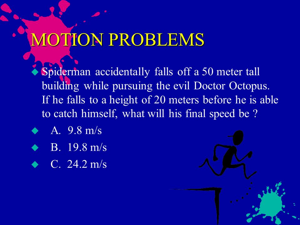 MOTION PROBLEMS u Joggin Joe, starting from rest, accelerates at a rate of 4.5 meters per second squared for 5 seconds. How far will he have run ? u A