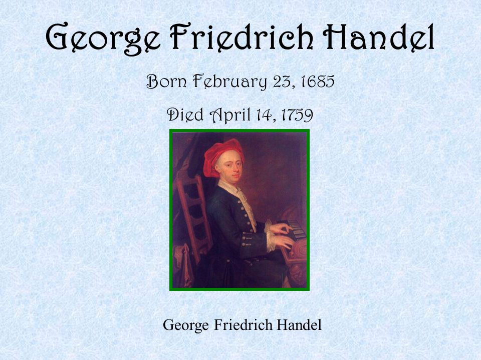 George Friedrich Handel Born February 23, 1685 Died April 14, 1759 George Friedrich Handel