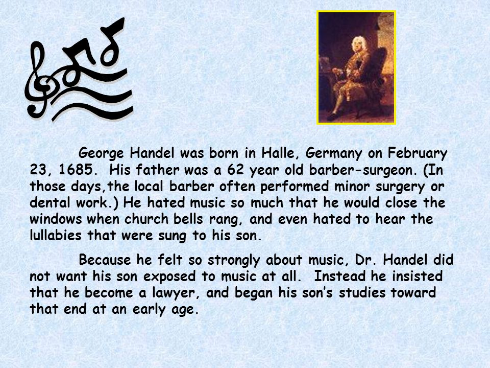 George Handel was born in Halle, Germany on February 23, 1685. His father was a 62 year old barber-surgeon. (In those days,the local barber often perf