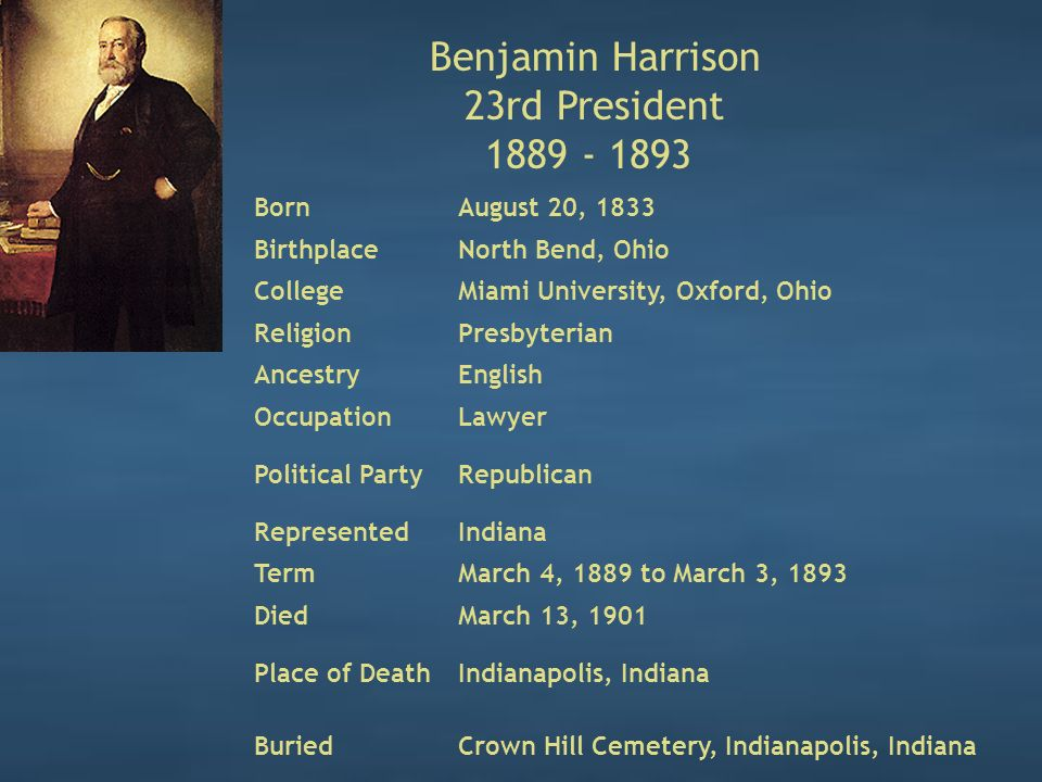Benjamin Harrison 23rd President 1889 - 1893 BornAugust 20, 1833 BirthplaceNorth Bend, Ohio CollegeMiami University, Oxford, Ohio ReligionPresbyterian AncestryEnglish OccupationLawyer Political PartyRepublican RepresentedIndiana TermMarch 4, 1889 to March 3, 1893 DiedMarch 13, 1901 Place of DeathIndianapolis, Indiana BuriedCrown Hill Cemetery, Indianapolis, Indiana