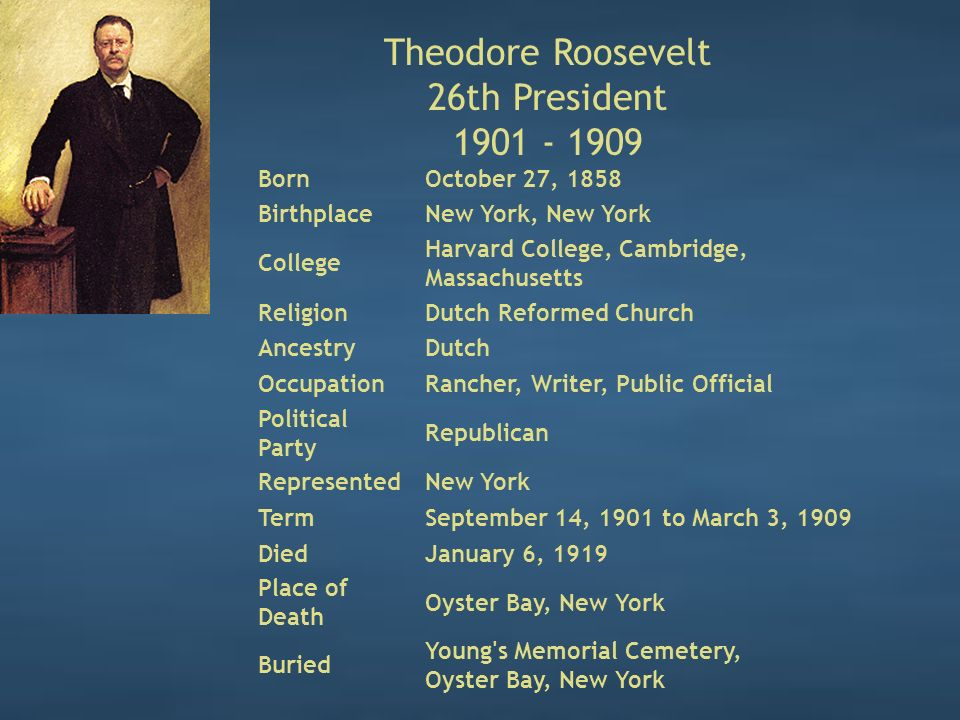 Theodore Roosevelt 26th President 1901 - 1909 BornOctober 27, 1858 BirthplaceNew York, New York College Harvard College, Cambridge, Massachusetts ReligionDutch Reformed Church AncestryDutch OccupationRancher, Writer, Public Official Political Party Republican RepresentedNew York TermSeptember 14, 1901 to March 3, 1909 DiedJanuary 6, 1919 Place of Death Oyster Bay, New York Buried Young s Memorial Cemetery, Oyster Bay, New York