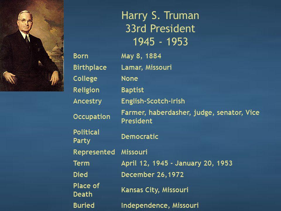 Harry S. Truman 33rd President 1945 - 1953 BornMay 8, 1884 BirthplaceLamar, Missouri CollegeNone ReligionBaptist AncestryEnglish-Scotch-Irish Occupati