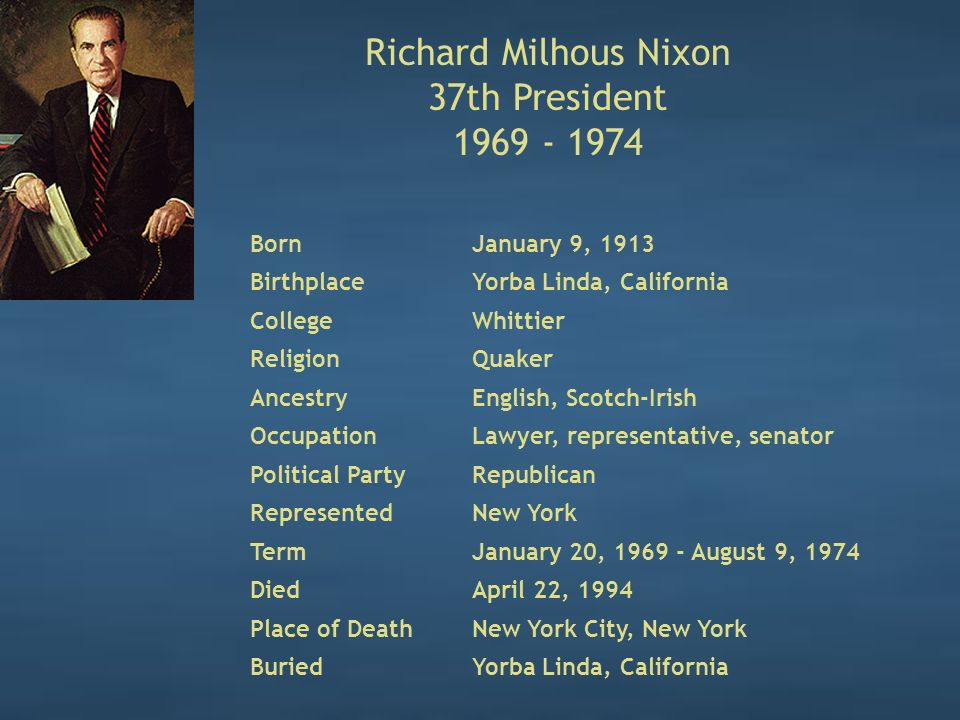 Richard Milhous Nixon 37th President 1969 - 1974 BornJanuary 9, 1913 BirthplaceYorba Linda, California CollegeWhittier ReligionQuaker AncestryEnglish, Scotch-Irish OccupationLawyer, representative, senator Political PartyRepublican RepresentedNew York TermJanuary 20, 1969 - August 9, 1974 DiedApril 22, 1994 Place of DeathNew York City, New York BuriedYorba Linda, California