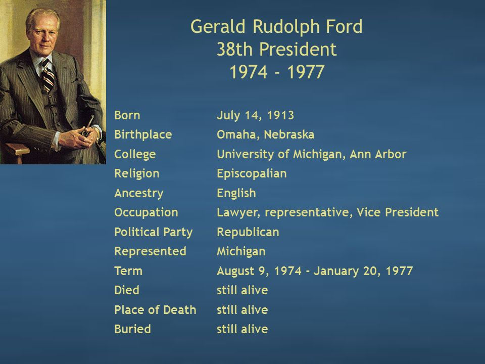Gerald Rudolph Ford 38th President 1974 - 1977 BornJuly 14, 1913 BirthplaceOmaha, Nebraska CollegeUniversity of Michigan, Ann Arbor ReligionEpiscopalian AncestryEnglish OccupationLawyer, representative, Vice President Political PartyRepublican RepresentedMichigan TermAugust 9, 1974 - January 20, 1977 Diedstill alive Place of Deathstill alive Buriedstill alive