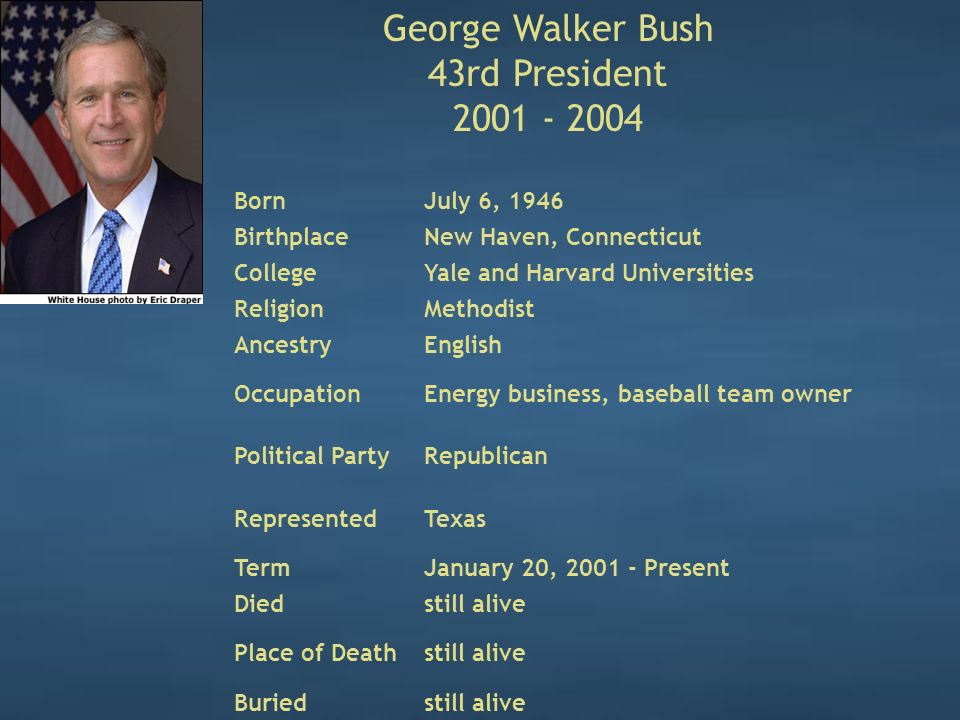 George Walker Bush 43rd President 2001 - 2004 BornJuly 6, 1946 BirthplaceNew Haven, Connecticut CollegeYale and Harvard Universities ReligionMethodist AncestryEnglish OccupationEnergy business, baseball team owner Political PartyRepublican RepresentedTexas TermJanuary 20, 2001 - Present Diedstill alive Place of Deathstill alive Buriedstill alive