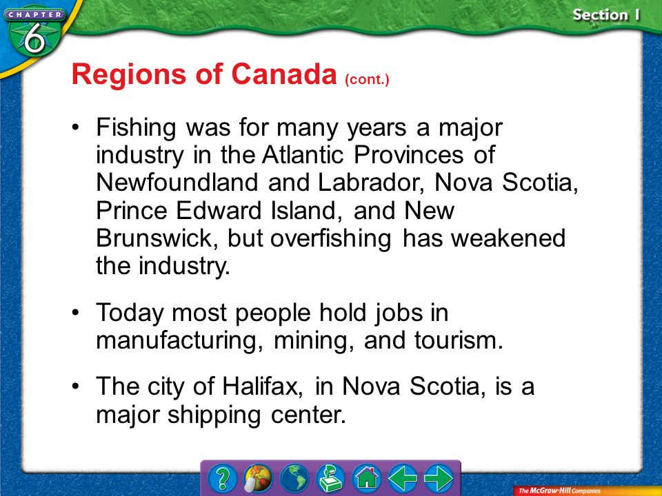 Section 1 Regions of Canada (cont.) Fishing was for many years a major industry in the Atlantic Provinces of Newfoundland and Labrador, Nova Scotia, P