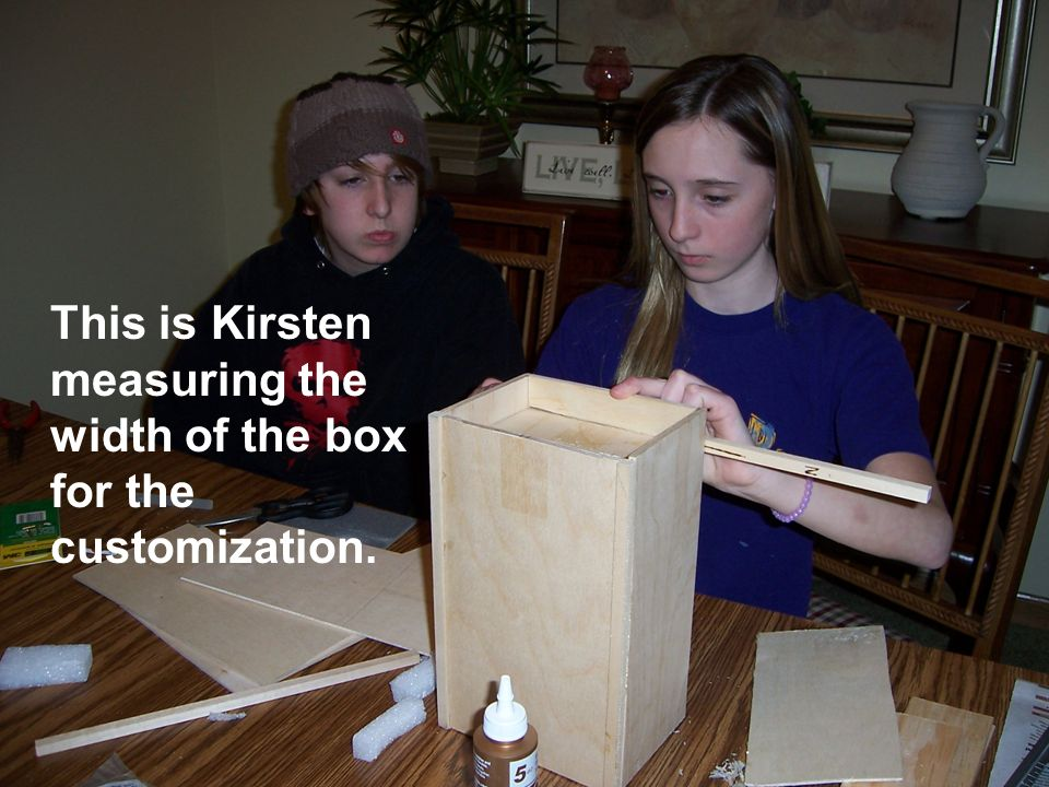 This is Kirsten measuring the width of the box for the customization.