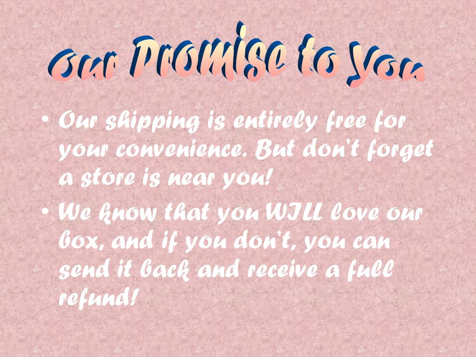 Our shipping is entirely free for your convenience. But dont forget a store is near you! We know that you WILL love our box, and if you dont, you can