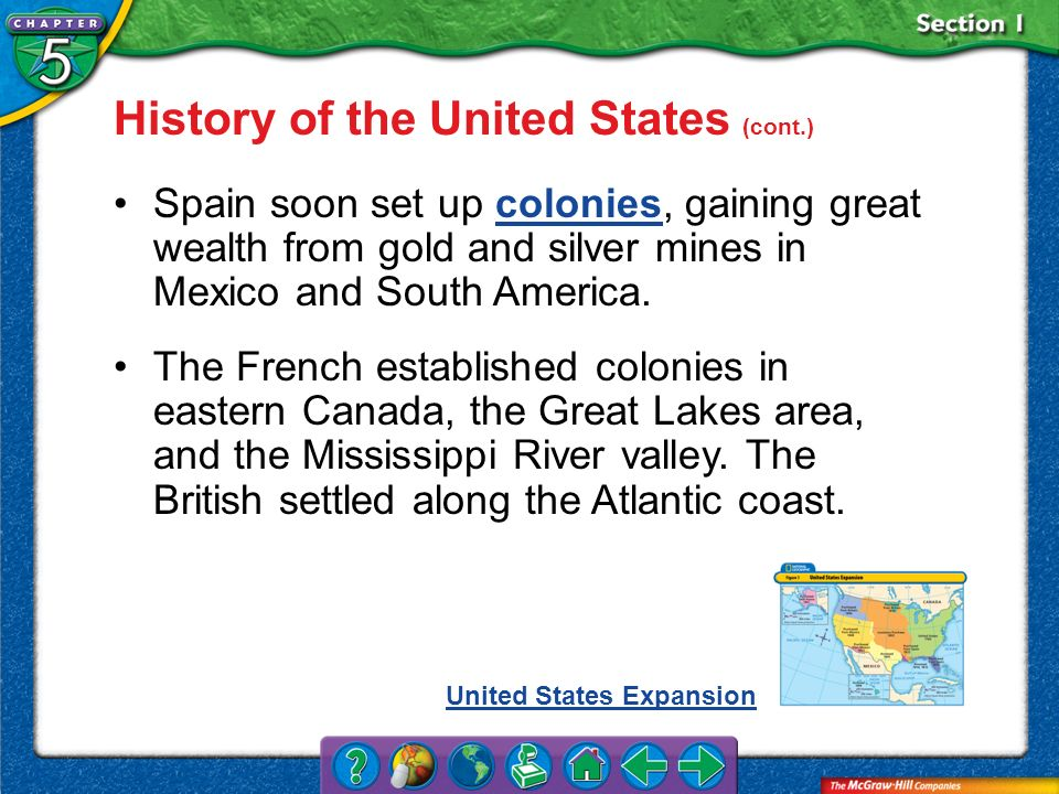 Section 1 History of the United States (cont.) Spain soon set up colonies, gaining great wealth from gold and silver mines in Mexico and South America