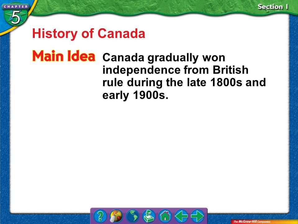 Section 1 History of Canada Canada gradually won independence from British rule during the late 1800s and early 1900s.