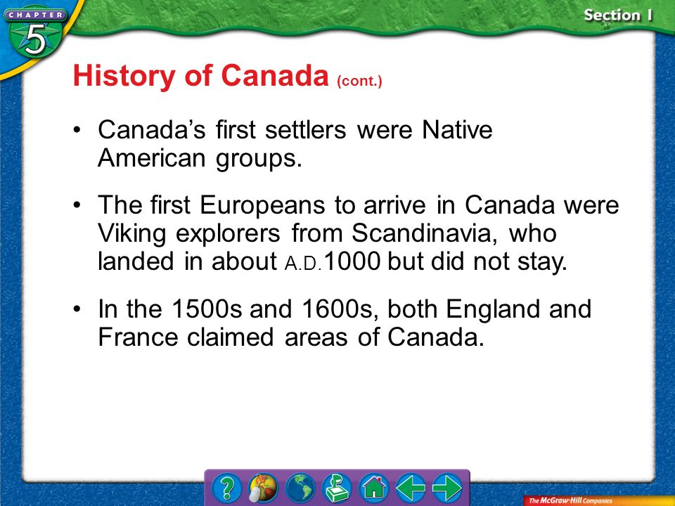 Section 1 History of Canada (cont.) Canadas first settlers were Native American groups. The first Europeans to arrive in Canada were Viking explorers