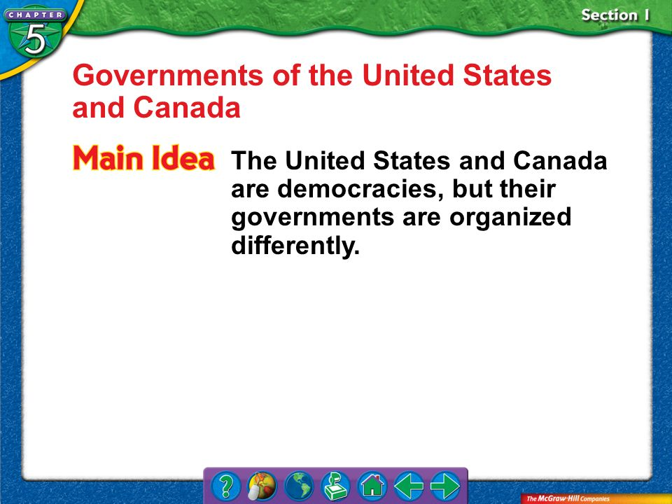 Section 1 Governments of the United States and Canada The United States and Canada are democracies, but their governments are organized differently.