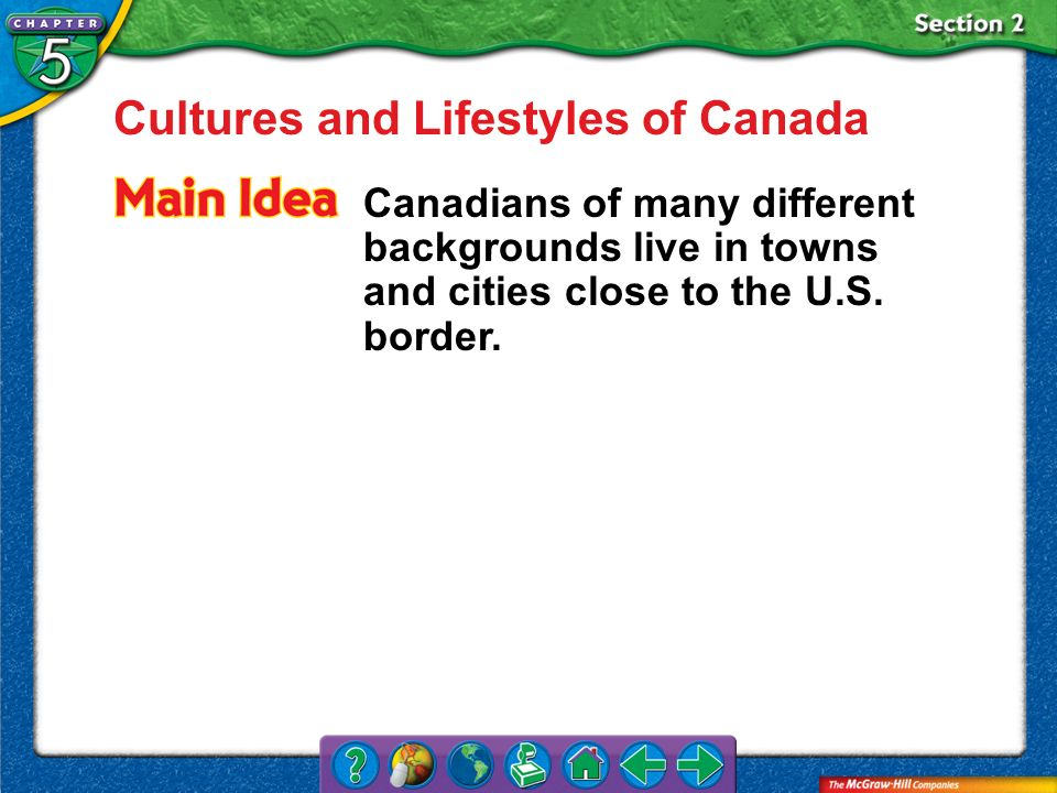 Section 2 Cultures and Lifestyles of Canada Canadians of many different backgrounds live in towns and cities close to the U.S. border.