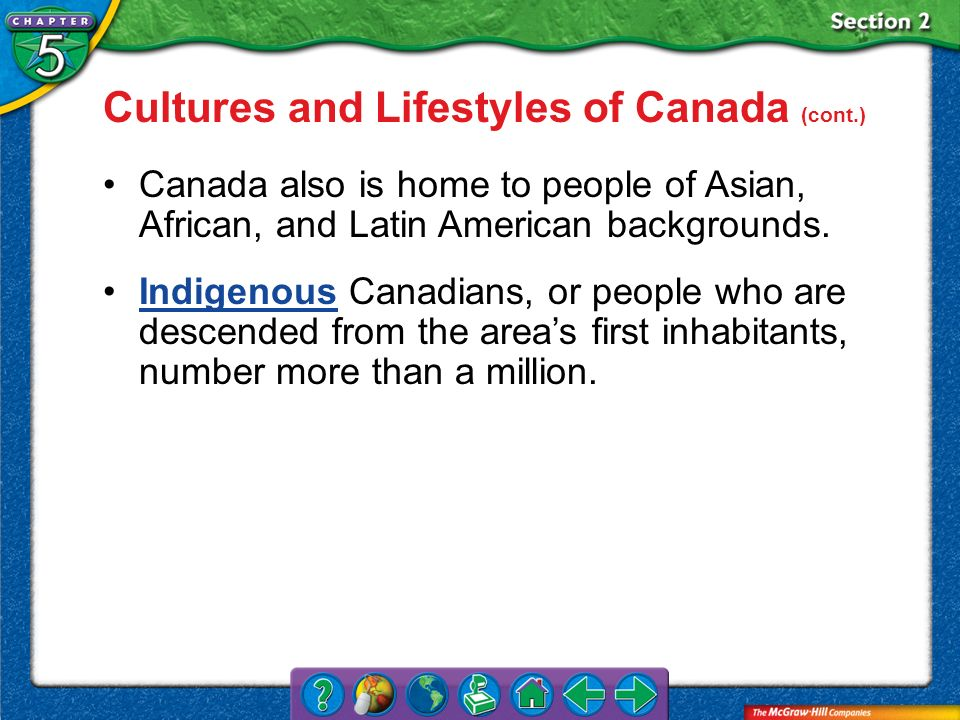 Section 2 Cultures and Lifestyles of Canada (cont.) Canada also is home to people of Asian, African, and Latin American backgrounds. Indigenous Canadi