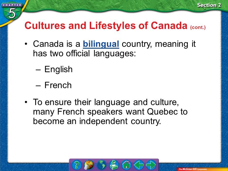 Section 2 Cultures and Lifestyles of Canada (cont.) Canada is a bilingual country, meaning it has two official languages:bilingual –English –French To