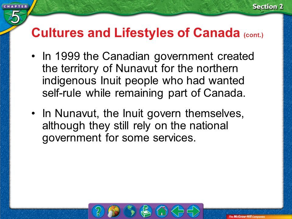 Section 2 Cultures and Lifestyles of Canada (cont.) In 1999 the Canadian government created the territory of Nunavut for the northern indigenous Inuit