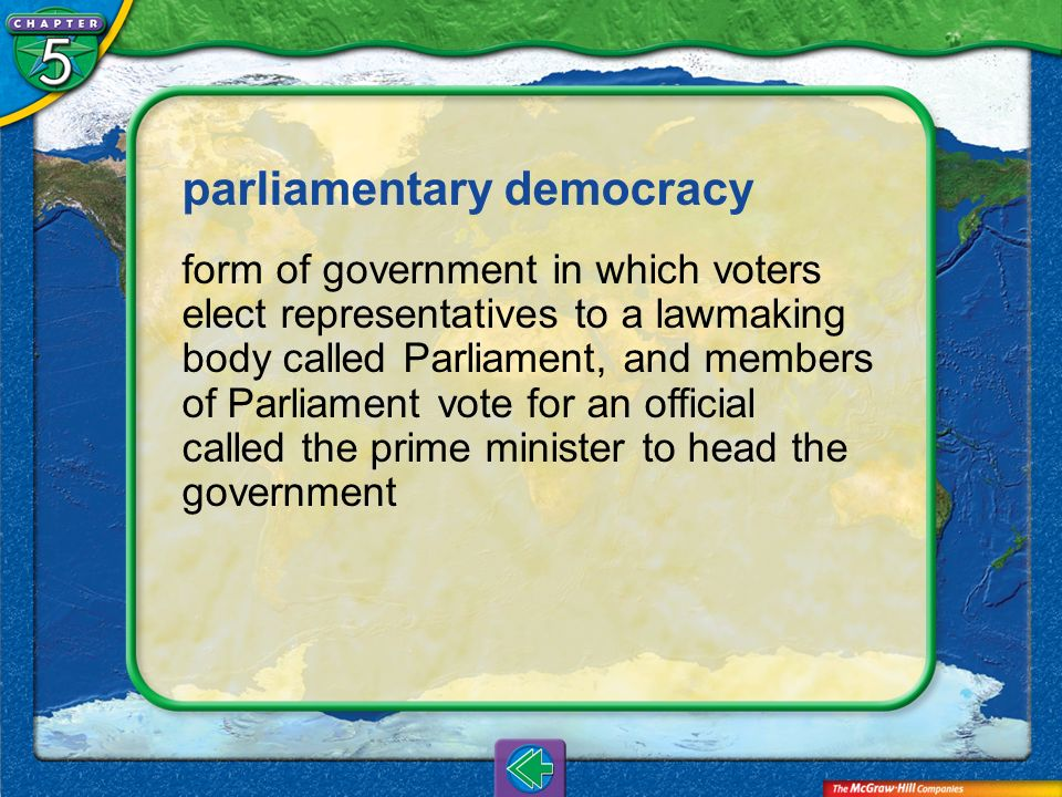 Vocab8 parliamentary democracy form of government in which voters elect representatives to a lawmaking body called Parliament, and members of Parliame