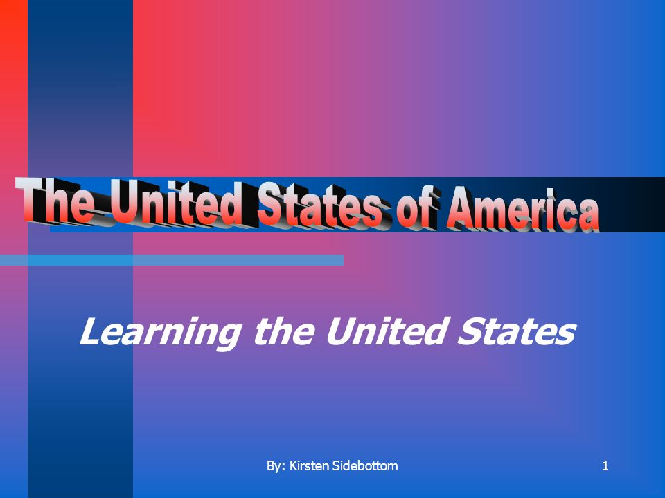 By: Kirsten Sidebottom1 Learning the United States