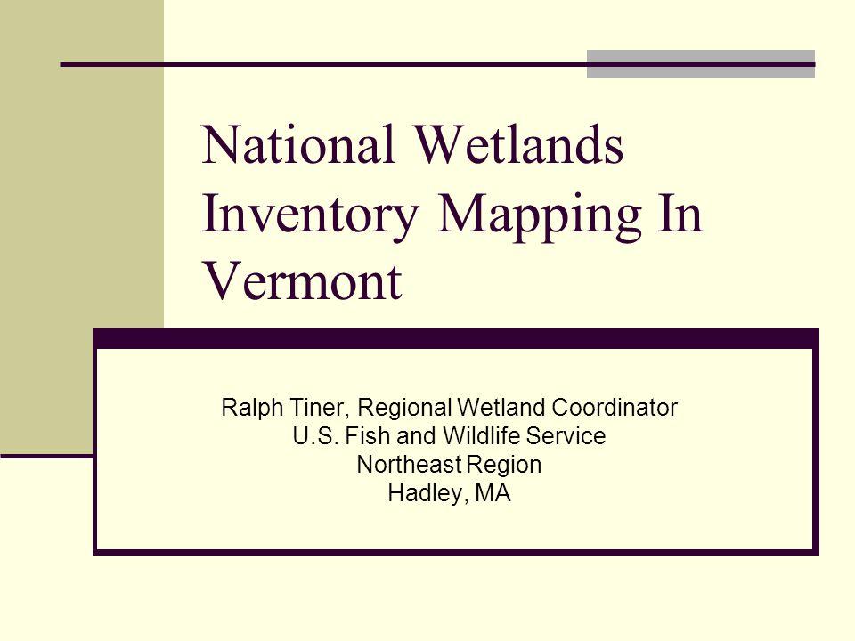 National Wetlands Inventory Mapping In Vermont Ralph Tiner, Regional Wetland Coordinator U.S. Fish and Wildlife Service Northeast Region Hadley, MA