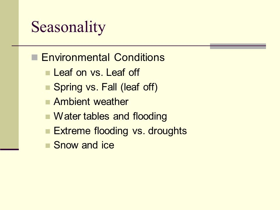 Seasonality Environmental Conditions Leaf on vs. Leaf off Spring vs. Fall (leaf off) Ambient weather Water tables and flooding Extreme flooding vs. dr