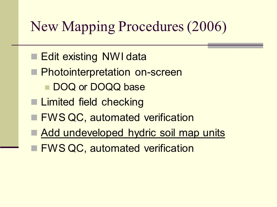 New Mapping Procedures (2006) Edit existing NWI data Photointerpretation on-screen DOQ or DOQQ base Limited field checking FWS QC, automated verificat