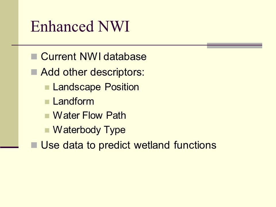 Enhanced NWI Current NWI database Add other descriptors: Landscape Position Landform Water Flow Path Waterbody Type Use data to predict wetland functi