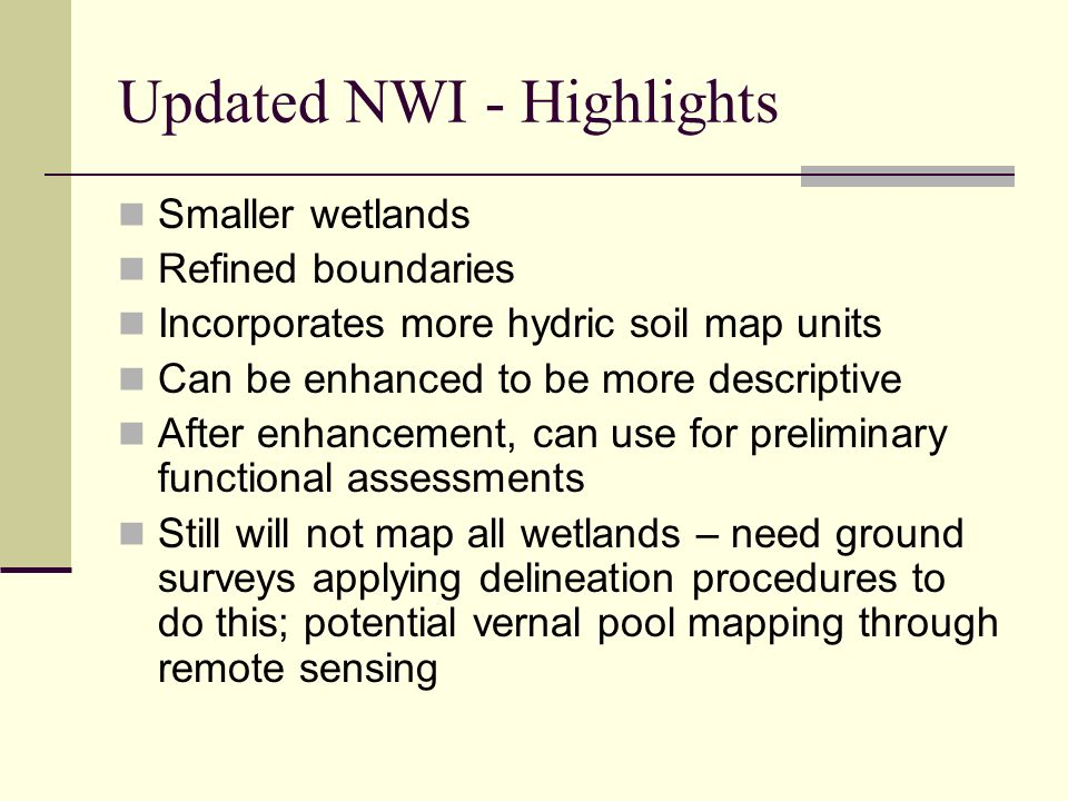 Updated NWI - Highlights Smaller wetlands Refined boundaries Incorporates more hydric soil map units Can be enhanced to be more descriptive After enha