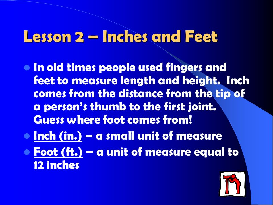 Lesson 2 – Inches and Feet In old times people used fingers and feet to measure length and height.