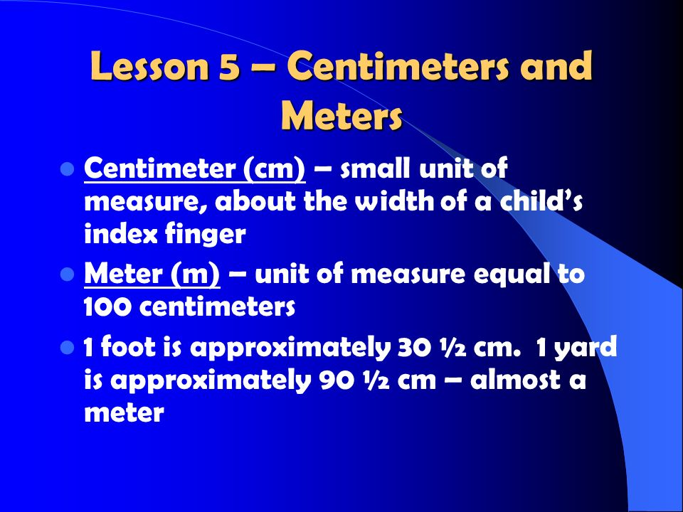 Lesson 5 – Centimeters and Meters Centimeter (cm) – small unit of measure, about the width of a childs index finger Meter (m) – unit of measure equal to 100 centimeters 1 foot is approximately 30 ½ cm.