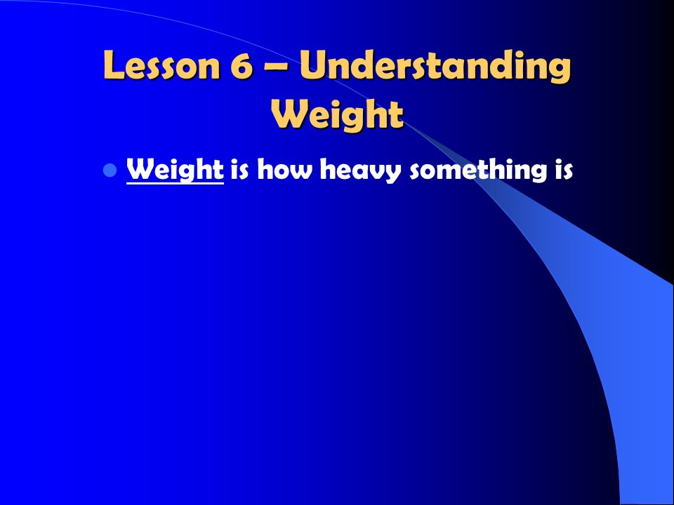 Lesson 6 – Understanding Weight Weight is how heavy something is