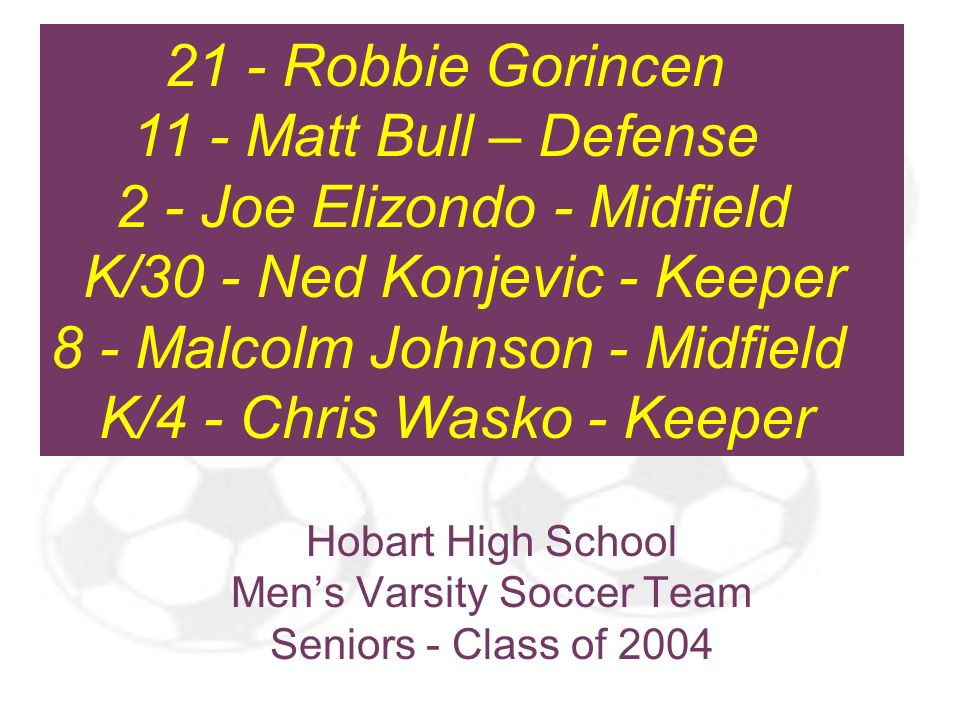 Hobart High School Mens Varsity Soccer Team Seniors - Class of 2004 21 - Robbie Gorincen 11 - Matt Bull – Defense 2 - Joe Elizondo - Midfield K/30 - N