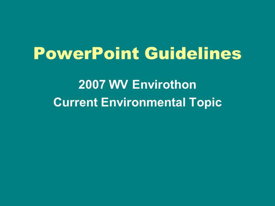 PowerPoint Guidelines 2007 WV Envirothon Current Environmental Topic