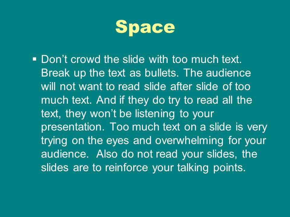 Space Dont crowd the slide with too much text. Break up the text as bullets.