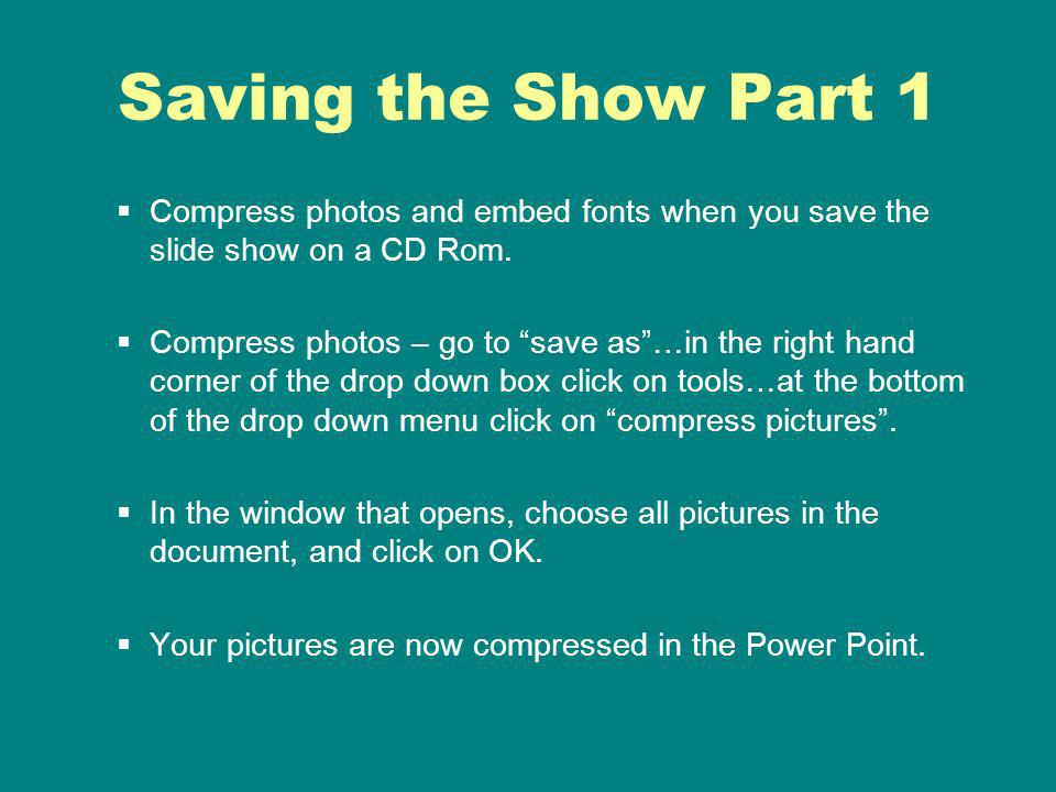 Saving the Show Part 1 Compress photos and embed fonts when you save the slide show on a CD Rom.
