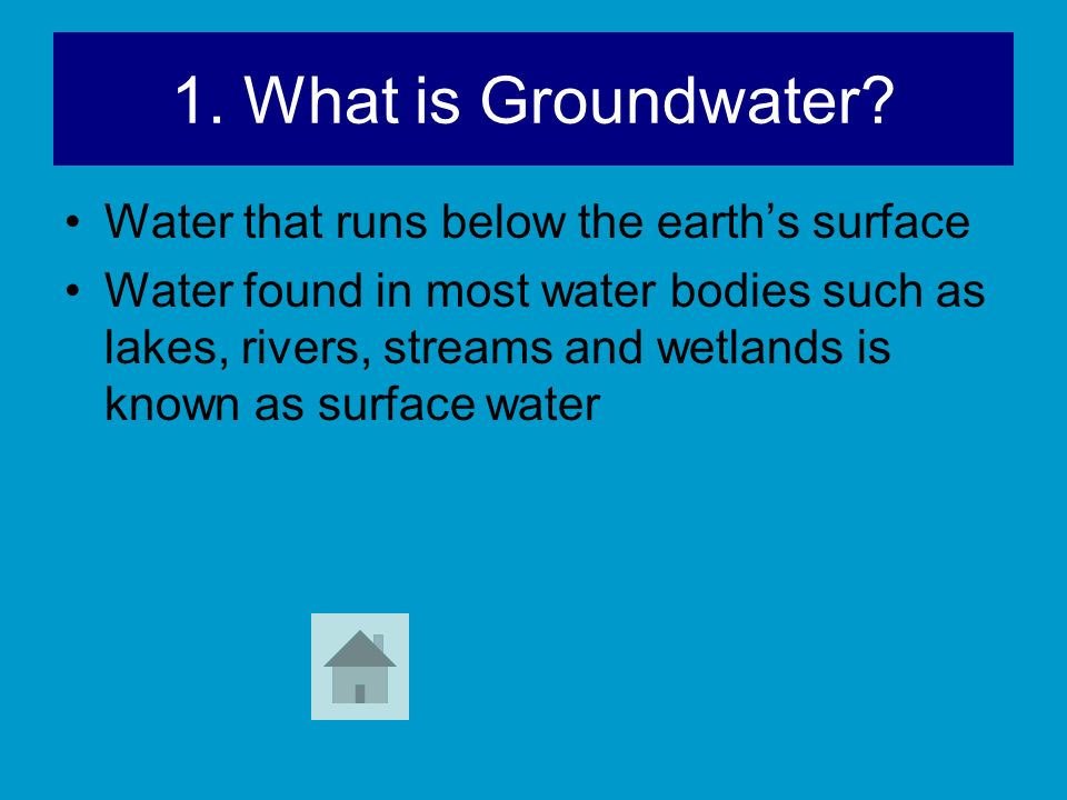 1. What is Groundwater? Water that runs below the earths surface Water found in most water bodies such as lakes, rivers, streams and wetlands is known