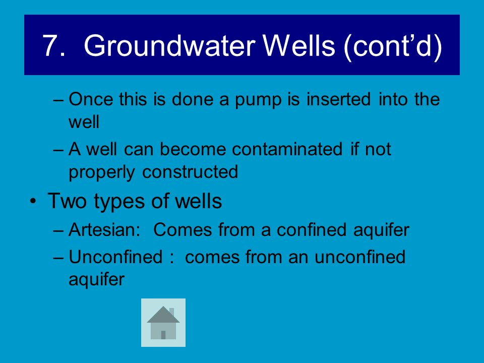 7. Groundwater Wells (contd) –Once this is done a pump is inserted into the well –A well can become contaminated if not properly constructed Two types