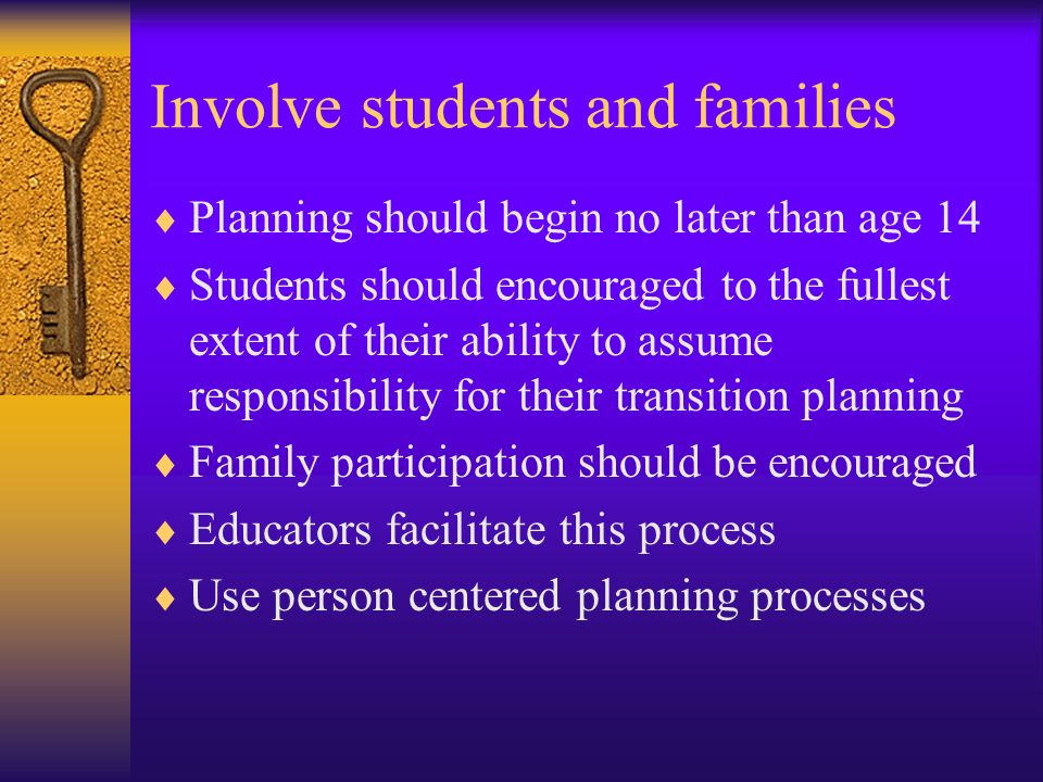 Involve students and families Planning should begin no later than age 14 Students should encouraged to the fullest extent of their ability to assume r