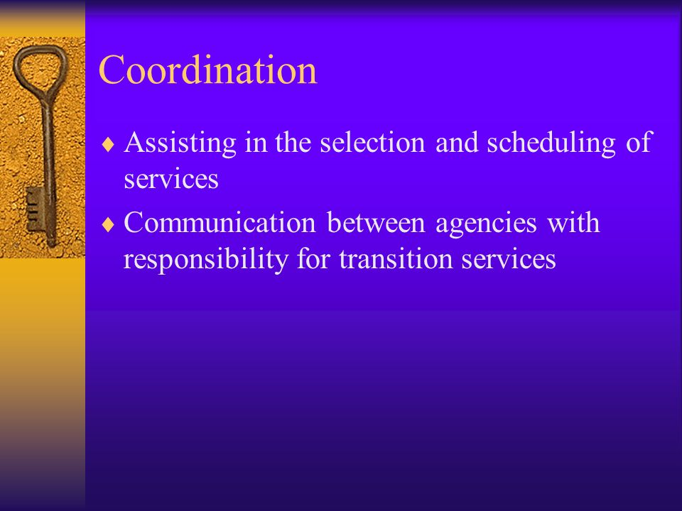 Coordination Assisting in the selection and scheduling of services Communication between agencies with responsibility for transition services