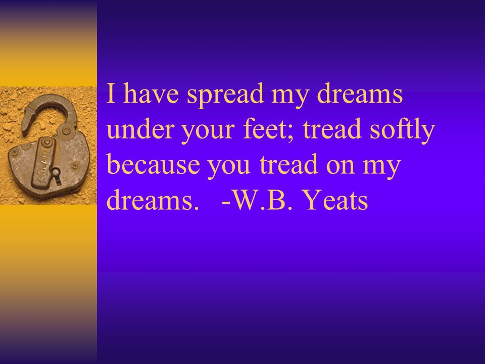 I have spread my dreams under your feet; tread softly because you tread on my dreams. -W.B. Yeats