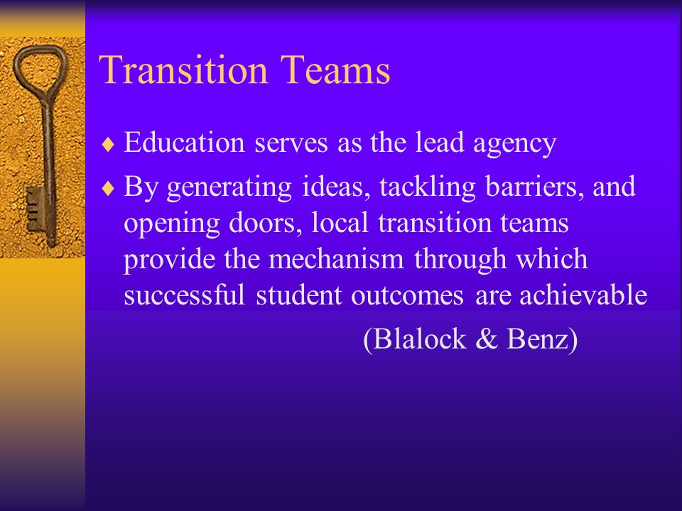 Transition Teams Education serves as the lead agency By generating ideas, tackling barriers, and opening doors, local transition teams provide the mec
