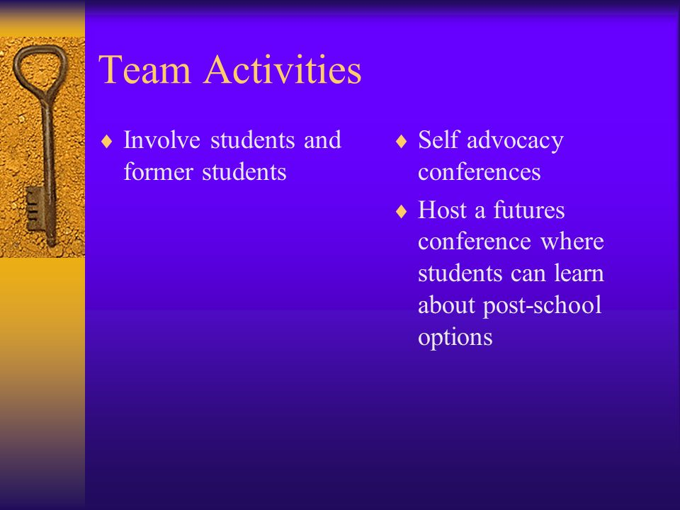 Team Activities Involve students and former students Self advocacy conferences Host a futures conference where students can learn about post-school op