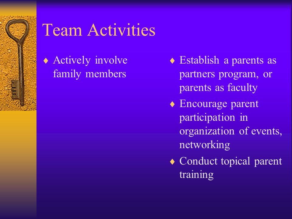 Team Activities Actively involve family members Establish a parents as partners program, or parents as faculty Encourage parent participation in organ