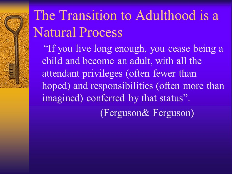 The Transition to Adulthood is a Natural Process If you live long enough, you cease being a child and become an adult, with all the attendant privileg