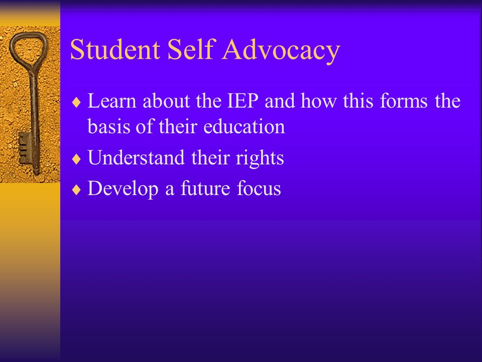 Student Self Advocacy Learn about the IEP and how this forms the basis of their education Understand their rights Develop a future focus