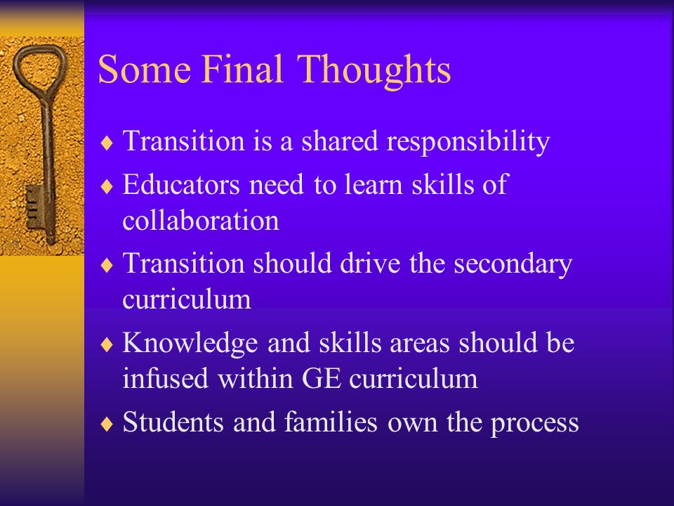 Some Final Thoughts Transition is a shared responsibility Educators need to learn skills of collaboration Transition should drive the secondary curric
