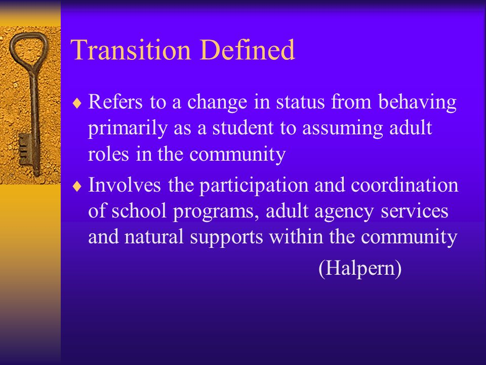 Transition Defined Refers to a change in status from behaving primarily as a student to assuming adult roles in the community Involves the participati