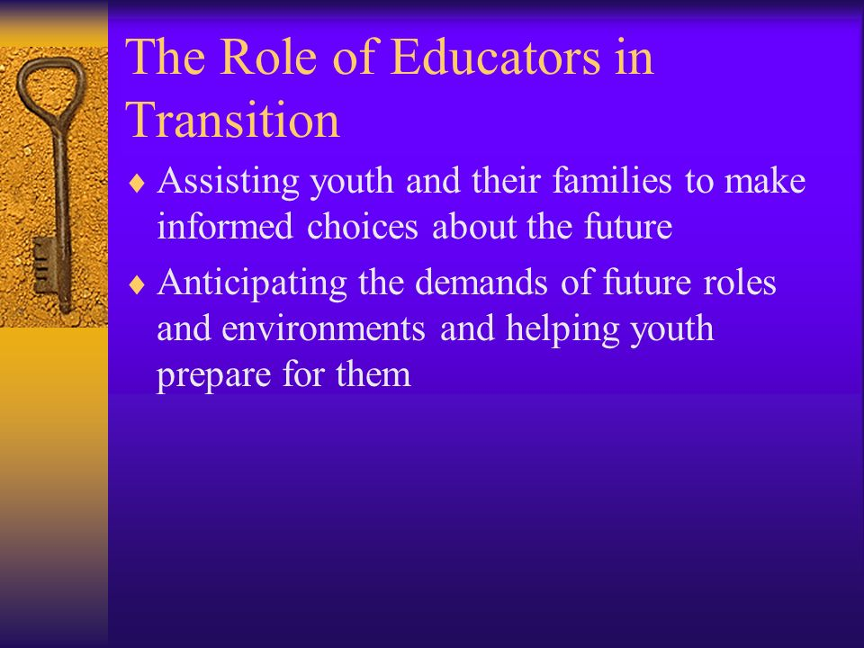The Role of Educators in Transition Assisting youth and their families to make informed choices about the future Anticipating the demands of future ro