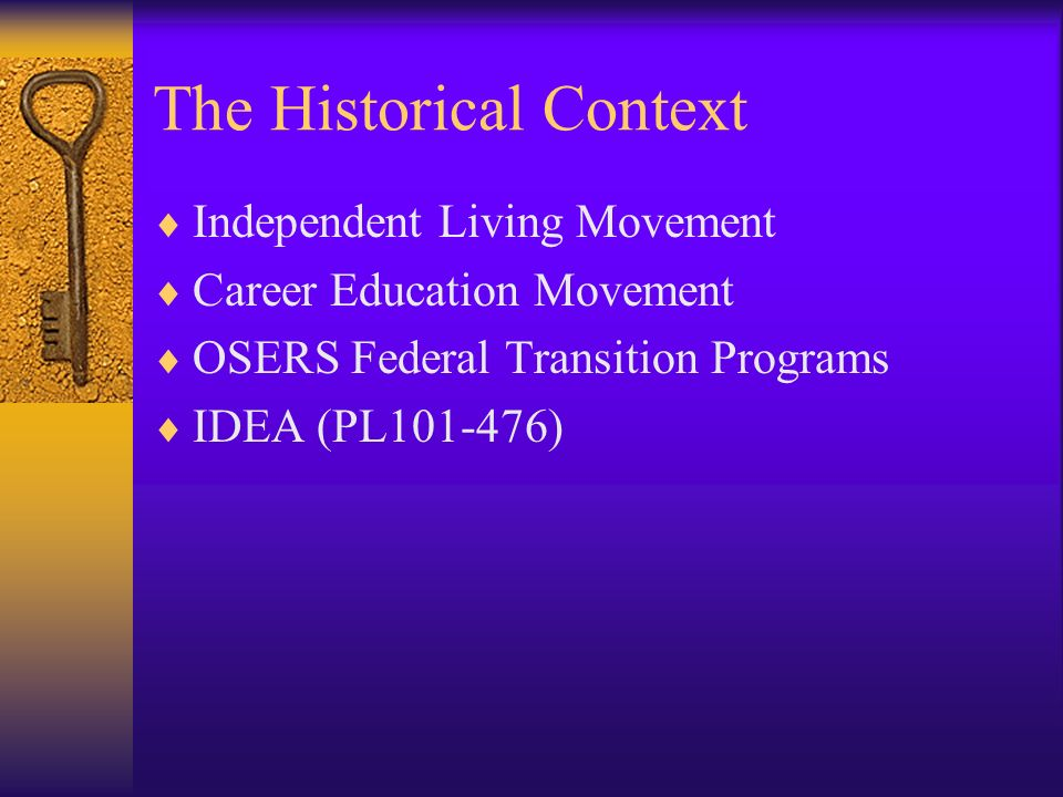 The Historical Context Independent Living Movement Career Education Movement OSERS Federal Transition Programs IDEA (PL101-476)